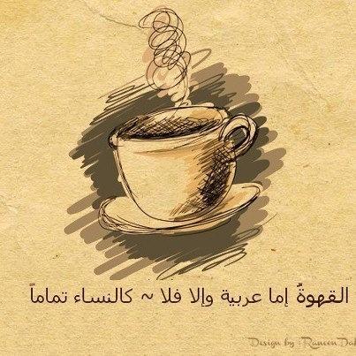 القهوة إما عربية وإما فلا كالنساء تماما